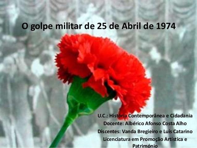 O golpe militar de 25 de Abril de 1974                  U.C.: História Contemporânea e Cidadania                    Docent...
