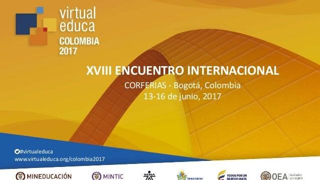 XVIII ENCUENTRO INTERNACIONAL CORFERIAS - Bogotá, Colombia 13-16 de junio, 2017 #virtualeduca www.virtualeduca.org/colombi...