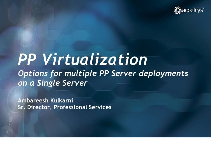 PP Virtualization Options for multiple PP Server deployments on a Single Server Ambareesh Kulkarni Sr. Director, Professio...