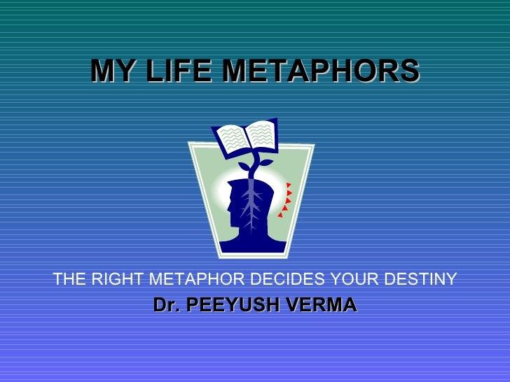 MY LIFE METAPHORS THE RIGHT METAPHOR DECIDES YOUR DESTINY Dr. PEEYUSH VERMA