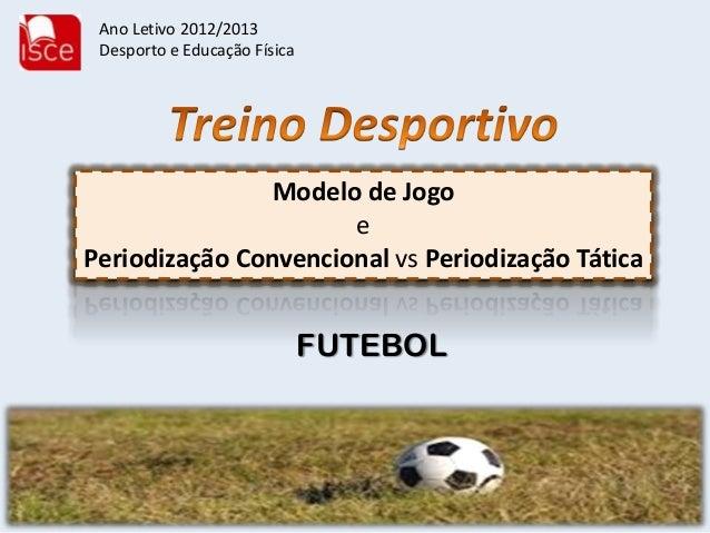 Modelo de JogoePeriodização Convencional vs Periodização TáticaFUTEBOLAno Letivo 2012/2013Desporto e Educação Física