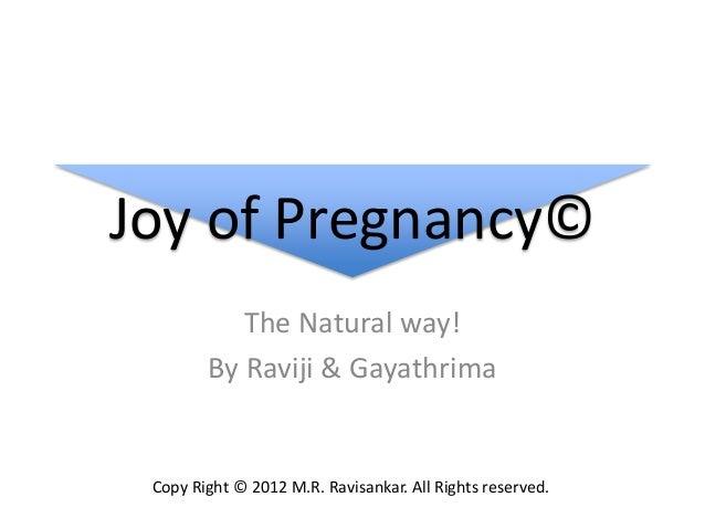 Joy of Pregnancy© The Natural way! By Raviji & Gayathrima Copy Right © 2012 M.R. Ravisankar. All Rights reserved.