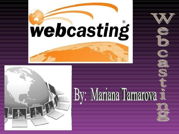 By:  Mariana Tarnarova  Webcasting