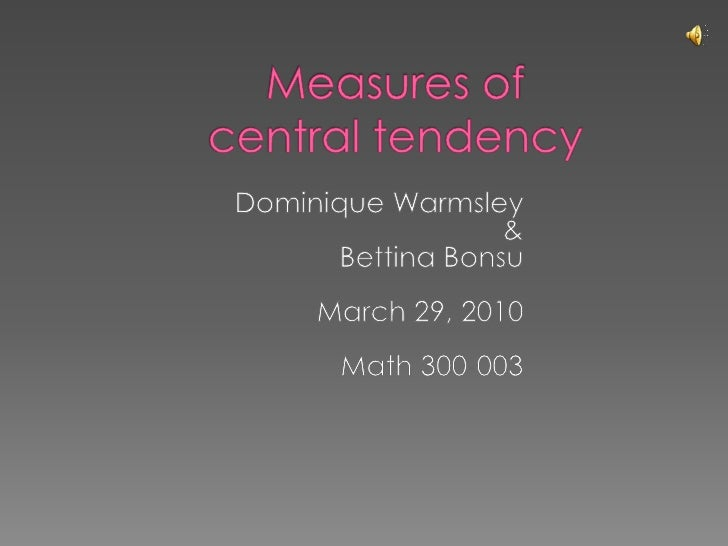 Measures of central tendency<br />Dominique Warmsley<br />&    <br />Bettina Bonsu<br />March 29, 2010<br />Math 300-003<b...