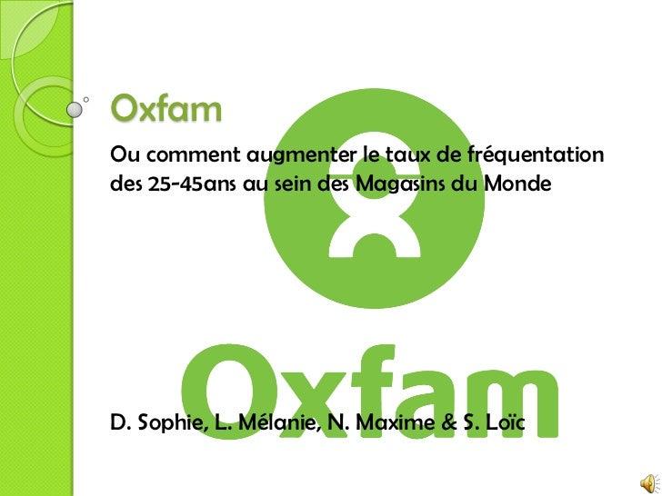 Oxfam<br />Ou comment augmenter le taux de fréquentation des 25-45ans au sein des Magasins du Monde<br />D. Sophie, L. Mél...