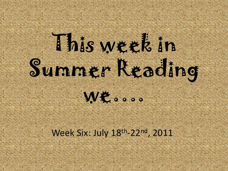 This week in Summer Reading we….<br />Week Six: July 18th-22nd, 2011<br />