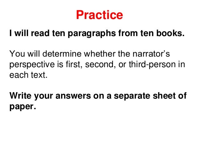 Practice I will read ten paragraphs from ten books. You will determine whether the narrator's perspective is first, second...