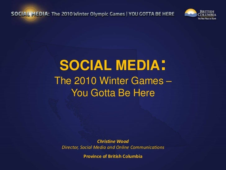 SOCIAL MEDIA:<br />The 2010 Winter Games – You Gotta Be Here<br />Christine WoodDirector, Social Media and Online Communic...