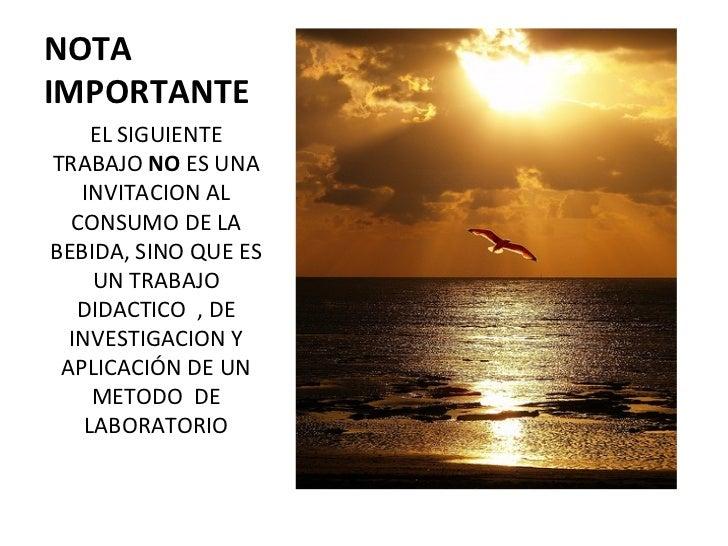 NOTA IMPORTANTE <ul><li>EL SIGUIENTE TRABAJO  NO  ES UNA INVITACION AL CONSUMO DE LA BEBIDA, SINO QUE ES UN TRABAJO DIDACT...