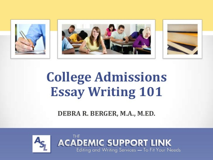 College Admissions Essay Writing 101 DEBRA R. BERGER, M.A., M.ED.                          theacademicsupportlink.com     ...