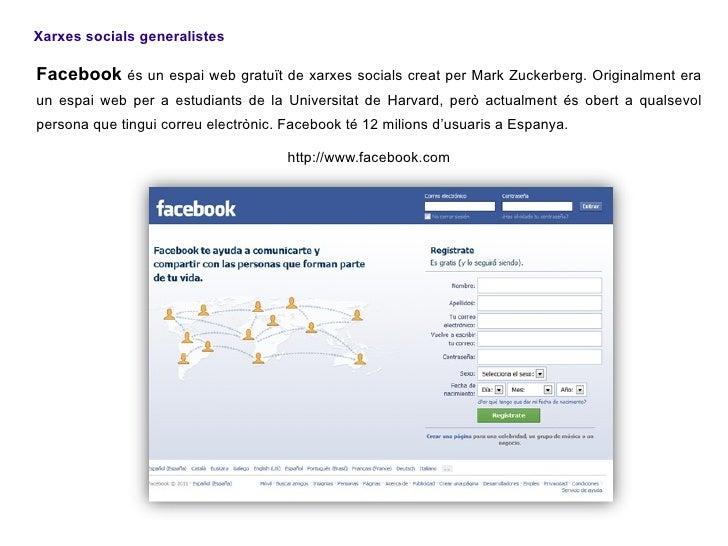 Xarxes socials generalistesFacebook és un espai web gratuït de xarxes socials creat per Mark Zuckerberg. Originalment erau...