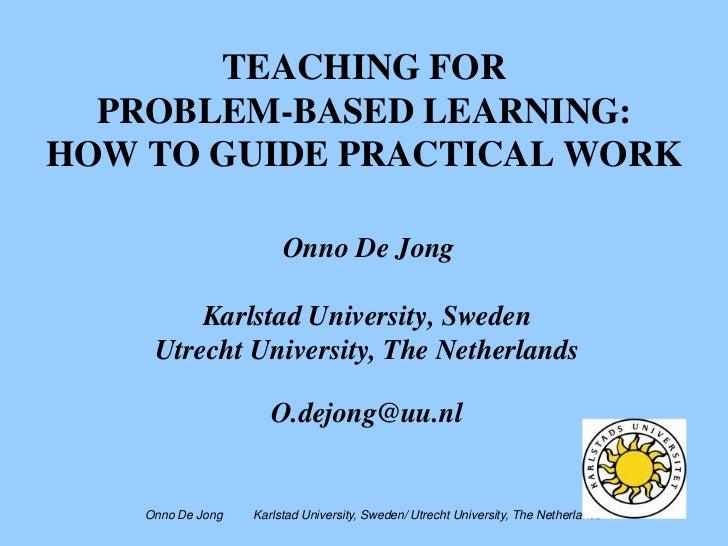 TEACHING FOR  PROBLEM-BASED LEARNING:HOW TO GUIDE PRACTICAL WORK                        Onno De Jong         Karlstad Univ...