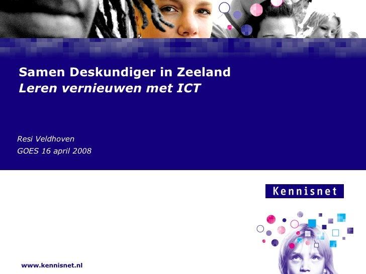 Samen Deskundiger in Zeeland  Leren vernieuwen met ICT Resi Veldhoven GOES 16 april 2008