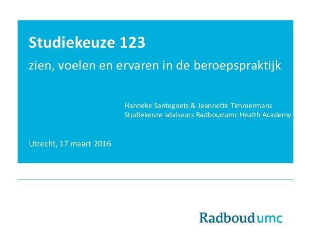 Studiekeuze 123 zien, voelen en ervaren in de beroepspraktijk Utrecht, 17 maart 2016 Hanneke Santegoets & Jeannette Timmer...