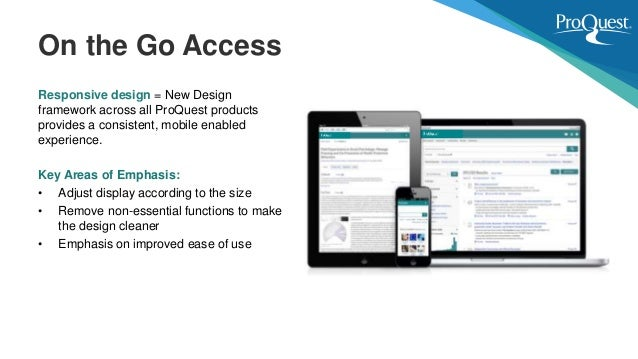 Responsive design = New Design framework across all ProQuest products provides a consistent, mobile enabled experience. Ke...