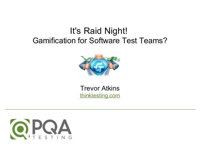 It's Raid Night! Gamification for Software Test Teams? Trevor Atkins thinktesting.com