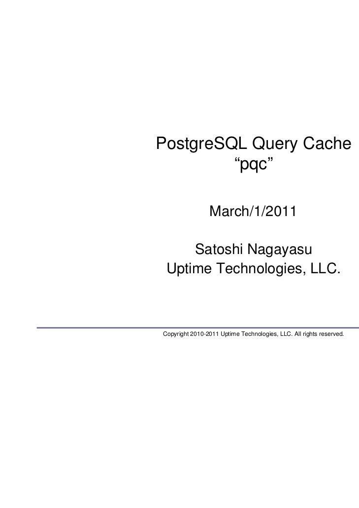 """PostgreSQL Query Cache         """"pqc""""                March/1/2011     Satoshi Nagayasu Uptime Technologies, LLC.Copyright 2..."""
