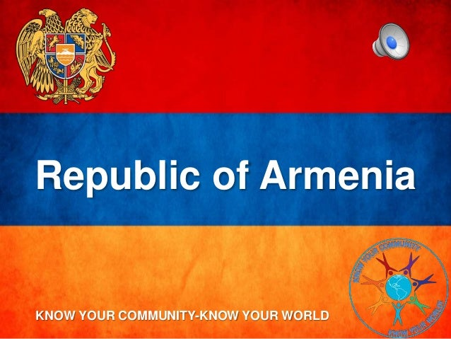 Republic of Armenia KNOW YOUR COMMUNITY-KNOW YOUR WORLD