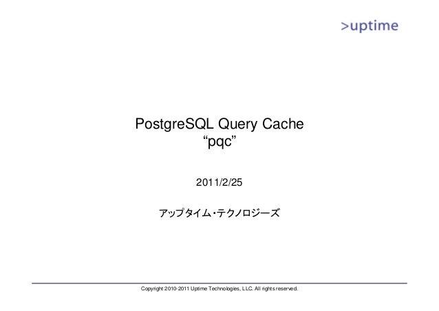 "PostgreSQL Query Cache  ""pqc""  2011/2/25  アップタイム・テクノロジーズ  Copyright 2010-2011 Uptime Technologies, LLC. All rights reserve..."