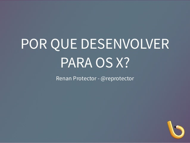 POR QUE DESENVOLVER  PARA OS X?  Renan Protector - @reprotector