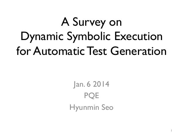 A Survey on Dynamic Symbolic Execution for Automatic Test Generation Jan. 6 2014 PQE Hyunmin Seo 1