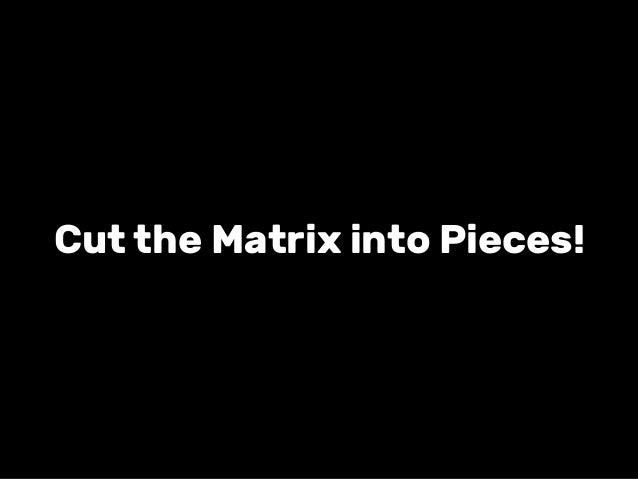 Cut the Matrix into Pieces!