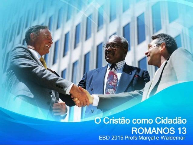 O Cristão como Cidadão ROMANOS 13 EBD 2015 Profs Marçal e Waldemar