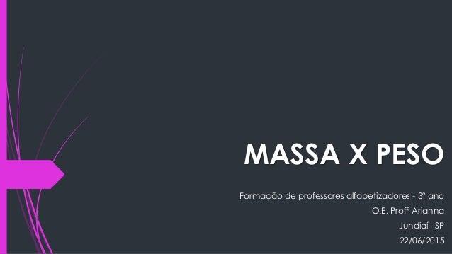 MASSA X PESO Formação de professores alfabetizadores - 3º ano O.E. Profª Arianna Jundiaí –SP 22/06/2015