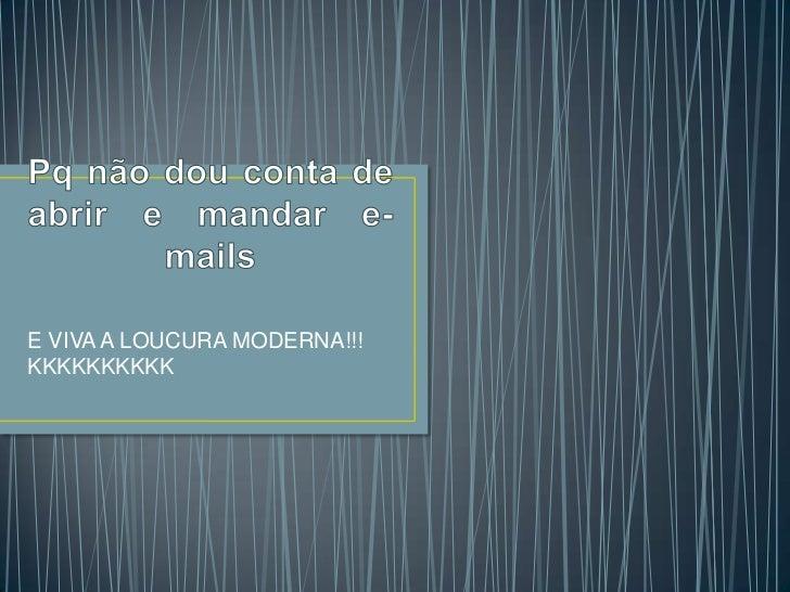 Pq não dou conta de abrir e mandar e-mails<br />E VIVA A LOUCURA MODERNA!!! KKKKKKKKKK<br />