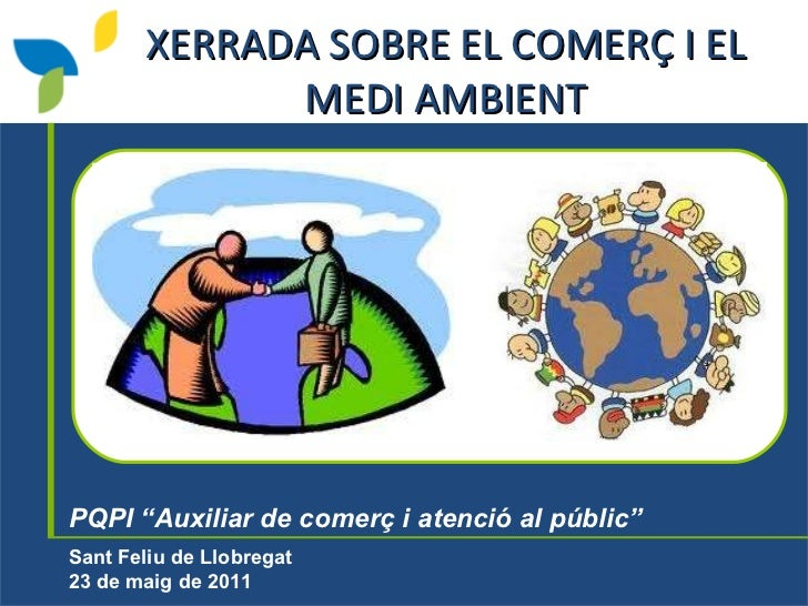 """PQPI """"Auxiliar de comerç i atenció al públic""""   Sant Feliu de Llobregat 23 de maig de 2011   XERRADA SOBRE EL COMERÇ I EL ..."""