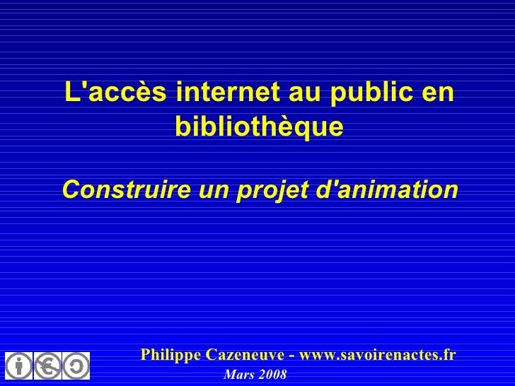 L'accès internet au public en bibliothèque Construire un projet d'animation   Philippe Cazeneuve - www.savoirenactes.fr Ma...