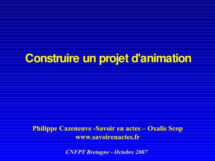 Construire un projet d'animation   Philippe Cazeneuve -Savoir en actes – Oxalis Scop www.savoirenactes.fr CNFPT Bretagne -...