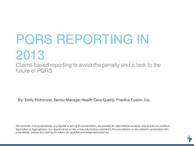 PQRS REPORTING IN 2013 Claims-based reporting to avoid the penalty and a look to the future of PQRS  By: Emily Richmond, S...
