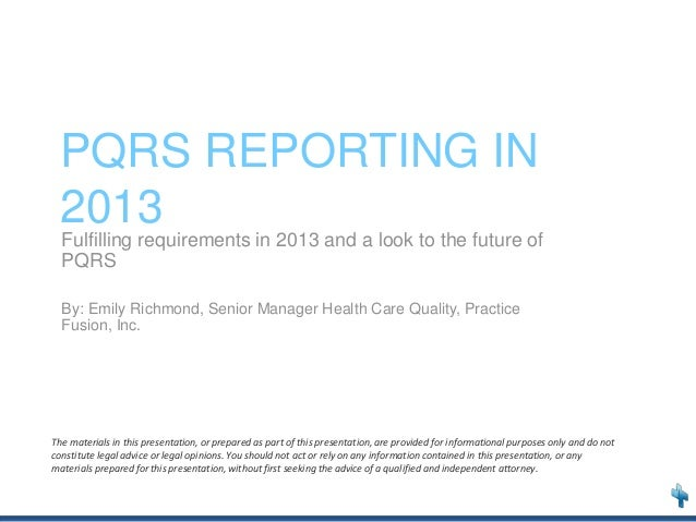 PQRS REPORTING IN 2013 Fulfilling requirements in 2013 and a look to the future of PQRS By: Emily Richmond, Senior Manager...