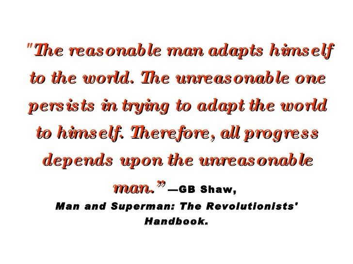 """"""" The reasonable man adapts himself to the world. The unreasonable one persists in trying to adapt the world to himse..."""