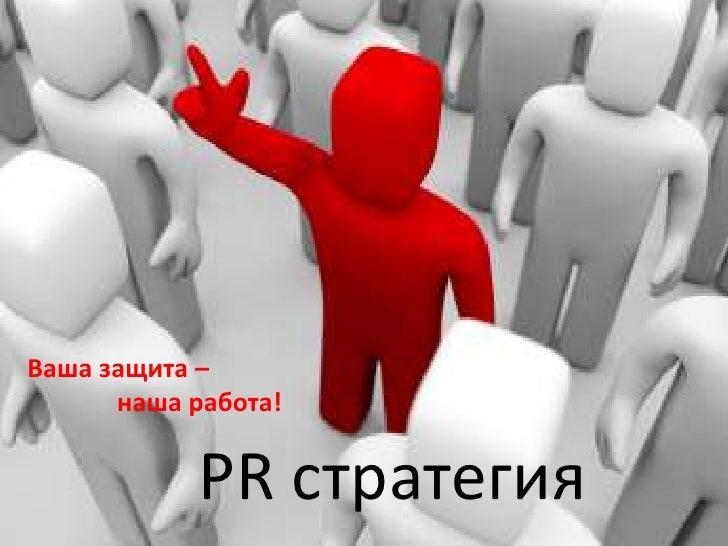 Ваша защита – <br />наша работа!<br />PR стратегия<br />