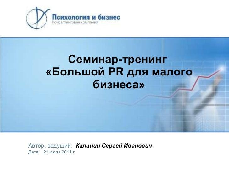 Семинар-тренинг  «Большой  PR  для малого бизнеса» Автор, ведущий:   Калинин Сергей Иванович Дата:  21  июля 2011 г.
