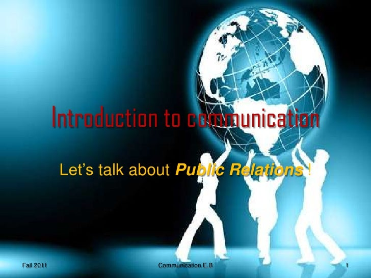 Introduction to communication<br />Let's talk about Public Relations ! <br />Fall 2011<br />1<br />Communication E.B <br />