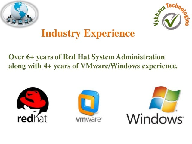 Industry Experience  Over 6+ years of Red Hat System Administration  along with 4+ years of VMware/Windows experience.