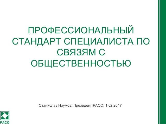 ПРОФЕССИОНАЛЬНЫЙ СТАНДАРТ СПЕЦИАЛИСТА ПО СВЯЗЯМ С ОБЩЕСТВЕННОСТЬЮ Станислав Наумов, Президент РАСО, 1.02.2017