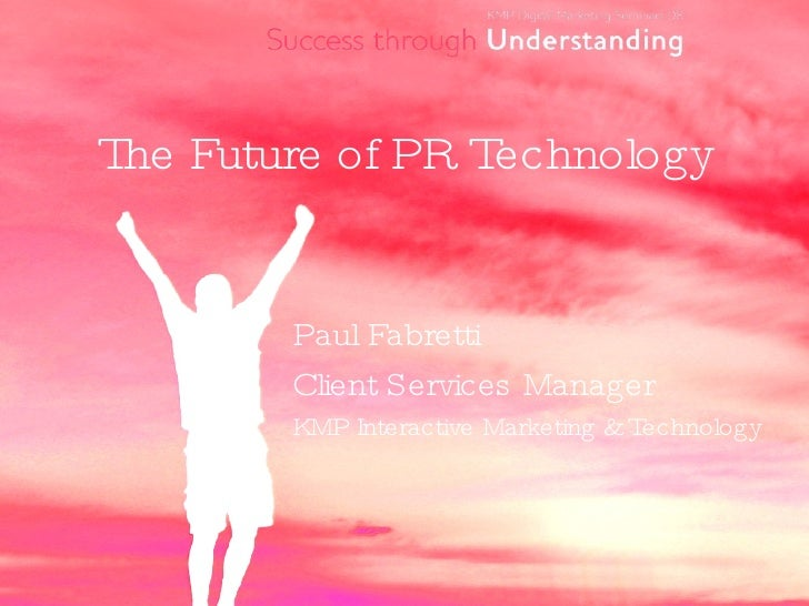 The Future of PR Technology <ul><li>Paul Fabretti </li></ul><ul><li>Client Services Manager  </li></ul><ul><li>KMP Interac...