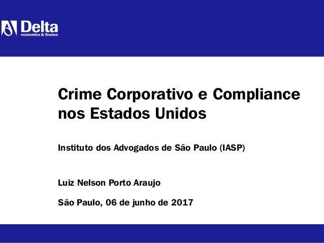 Luiz Nelson Porto Araujo São Paulo, 06 de junho de 2017 Crime Corporativo e Compliance nos Estados Unidos Instituto dos Ad...