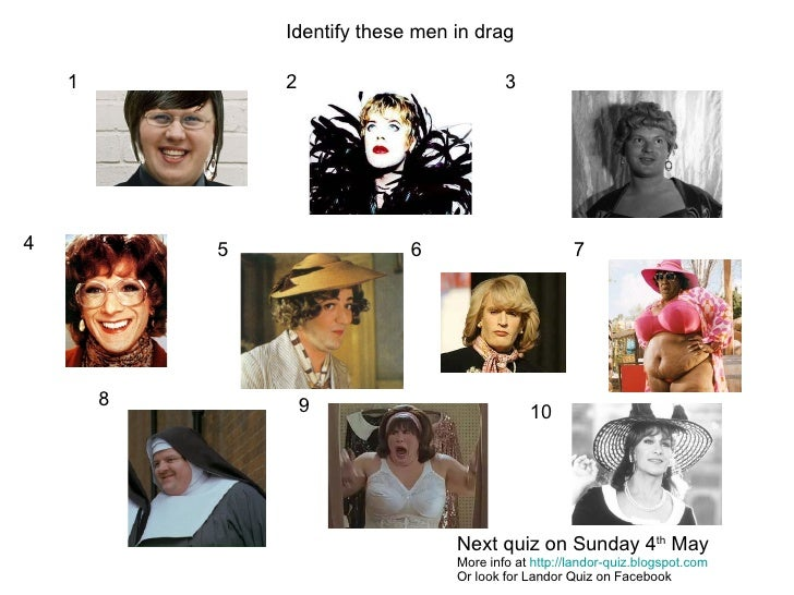 1 2 3 4 5 6 7 8 9 10 Identify these men in drag Next quiz on Sunday 4 th  May More info at  http://landor-quiz.blogspot.co...