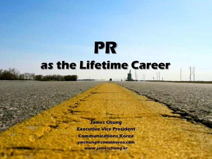 PR as the Lifetime Career               James Chung       Executive Vice President       Communications Korea       ymchun...