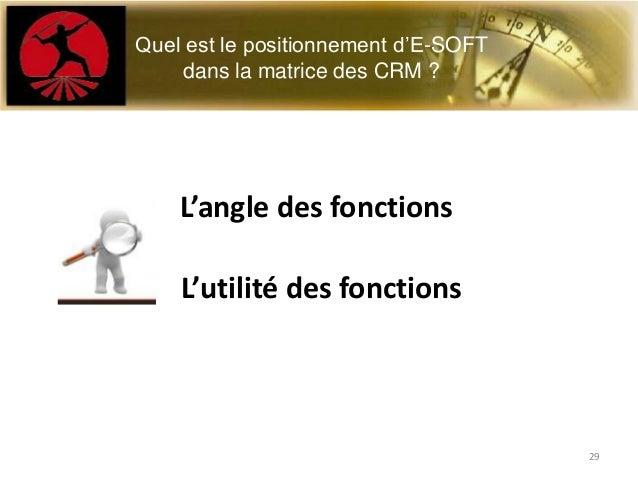 L'angle des fonctionsL'utilité des fonctionsQuel est le positionnement d'E-SOFTdans la matrice des CRM ?29