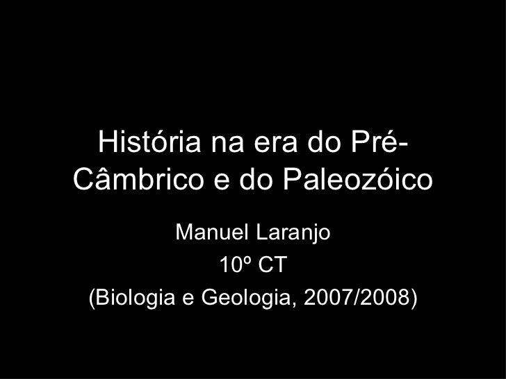 História na era do Pré-Câmbrico e do Paleozóico Manuel Laranjo 10º CT (Biologia e Geologia, 2007/2008)