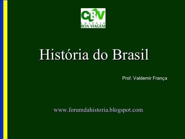 História do Brasil                          Prof. Valdemir França  www.forumdahistoria.blogspot.com