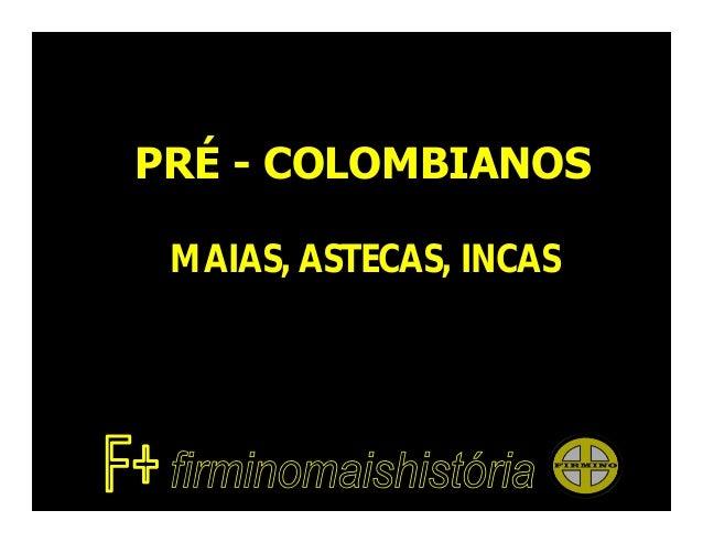 PRÉ - COLOMBIANOS MAIAS, ASTECAS, INCAS