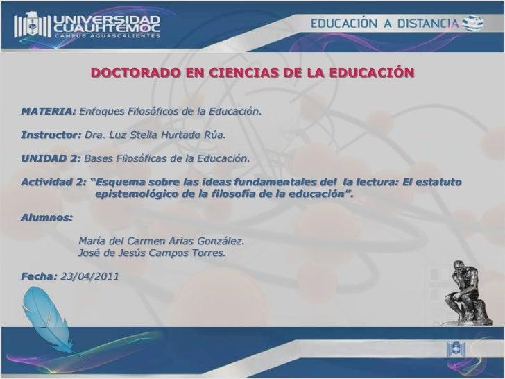 DOCTORADO EN CIENCIAS DE LA EDUCACIÓN<br />MATERIA: Enfoques Filosóficos de la Educación.<br />Instructor: Dra. Luz Stella...