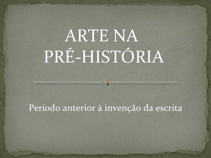ARTE NA   PRÉ-HISTÓRIAPeríodo anterior à invenção da escrita